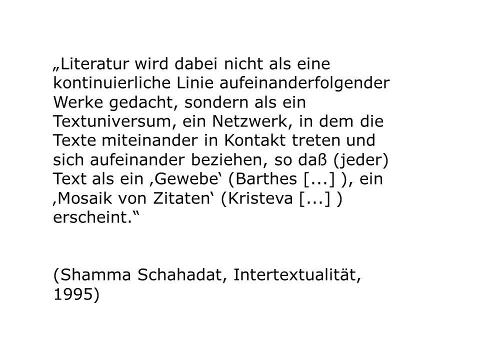 """""""Literatur wird dabei nicht als eine kontinuierliche Linie aufeinanderfolgender Werke gedacht, sondern als ein Textuniversum, ein Netzwerk, in dem die Texte miteinander in Kontakt treten und sich aufeinander beziehen, so daß (jeder) Text als ein 'Gewebe' (Barthes [...] ), ein 'Mosaik von Zitaten' (Kristeva [...] ) erscheint."""